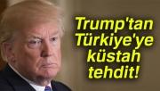 Trump'tan Türkiye'ye küstah tehdit!
