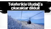 Teleferikle Uludağ'a çıkacaklar dikkat