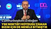 Cumhurbaşkanı Erdoğan: 'YSK noktayı koyduğu zaman bizim için de mesele bitmiştir'