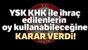 YSK, KHK ile ihraç edilenlerin oy kullanabileceğine karar verdi