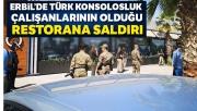 Erbil'de Türk konsolosluk çalışanlarının olduğu restorana saldırı