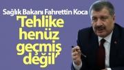 Sağlık Bakanı Fahrettin Koca: 'Tehlike henüz geçmiş değil, tedbirlere hassasiyetlere uyulmalı'