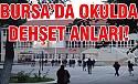 Bursa'da lise'de korku dolu dakikalar!