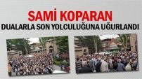 Sami Koparan  Dualarla Son Yolculuğuna Uğurlandı