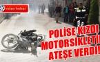 POLİSE KIZIP MOTOSİKLETİNİ ATEŞE VERDİ